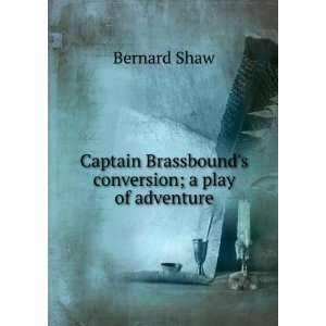 Brassbounds conversion; a play of adventure Bernard Shaw Books