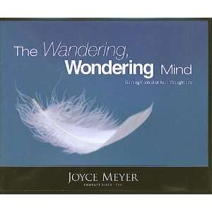 The Wandering, Wondering Mind Gaining Control of Your Thought Life