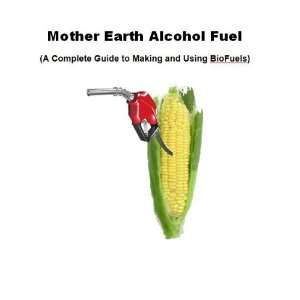 Mother Earth Alcohol Fuel (A Complete Guide to Making and