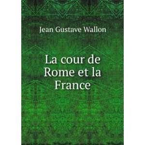 La cour de Rome et la France: Jean Gustave Wallon:  Books