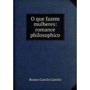 O que fazem mulheres: romance philosophico: Branco Camilo