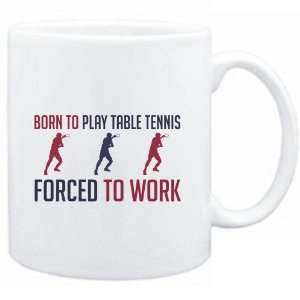 Mug White  BORN TO play Table Tennis , FORCED TO WORK