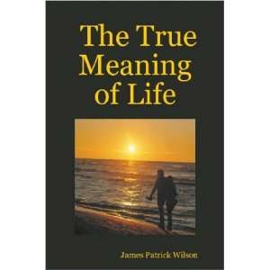 The True Meaning of Life (9781411673885) James Patrick