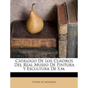 Catálogo De Los Cuadros Del Real Museo De Pintura Y Escultura De